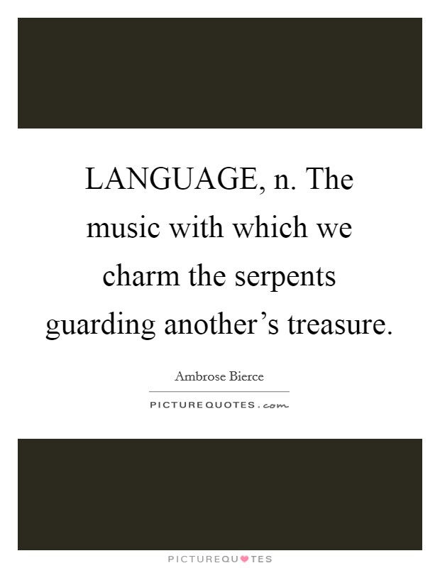 LANGUAGE, n. The music with which we charm the serpents guarding another's treasure Picture Quote #1