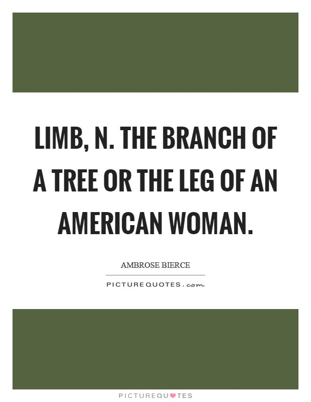 LIMB, n. The branch of a tree or the leg of an American woman Picture Quote #1