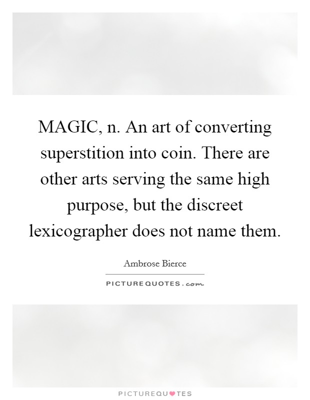 MAGIC, n. An art of converting superstition into coin. There are other arts serving the same high purpose, but the discreet lexicographer does not name them Picture Quote #1