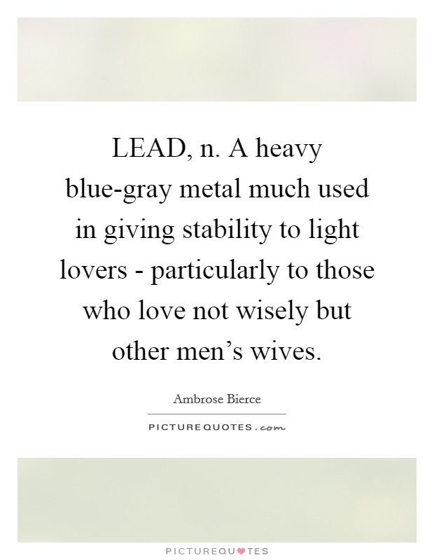 LEAD, n. A heavy blue-gray metal much used in giving stability to light lovers - particularly to those who love not wisely but other men's wives Picture Quote #1