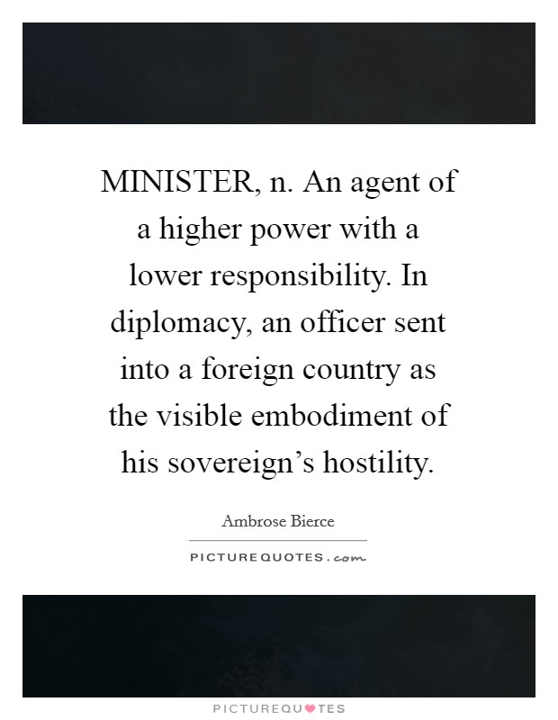 MINISTER, n. An agent of a higher power with a lower responsibility. In diplomacy, an officer sent into a foreign country as the visible embodiment of his sovereign's hostility Picture Quote #1