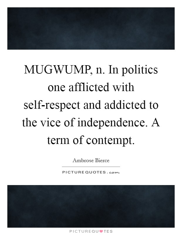 MUGWUMP, n. In politics one afflicted with self-respect and addicted to the vice of independence. A term of contempt Picture Quote #1