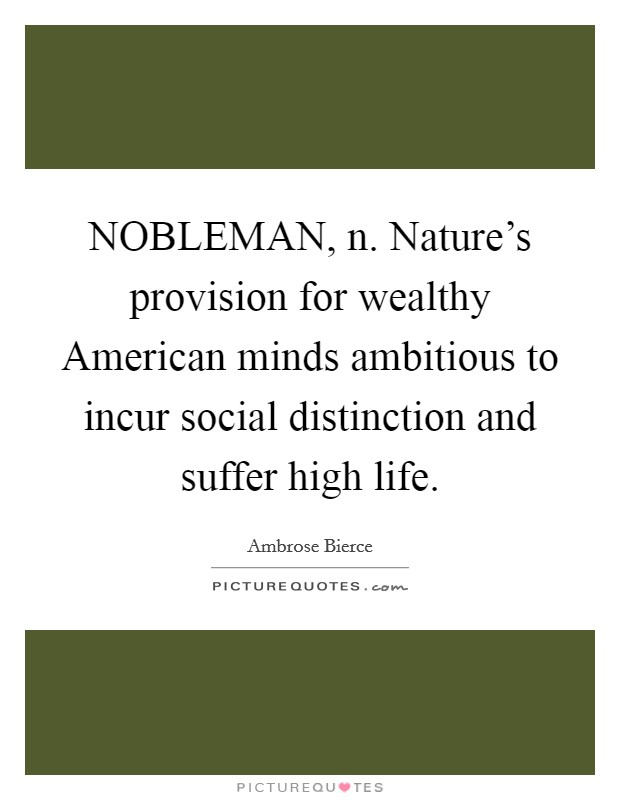 NOBLEMAN, n. Nature's provision for wealthy American minds ambitious to incur social distinction and suffer high life Picture Quote #1