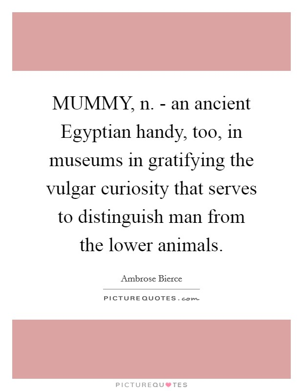 MUMMY, n. - an ancient Egyptian handy, too, in museums in gratifying the vulgar curiosity that serves to distinguish man from the lower animals Picture Quote #1