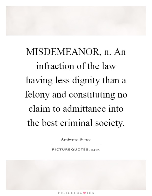 MISDEMEANOR, n. An infraction of the law having less dignity than a felony and constituting no claim to admittance into the best criminal society Picture Quote #1