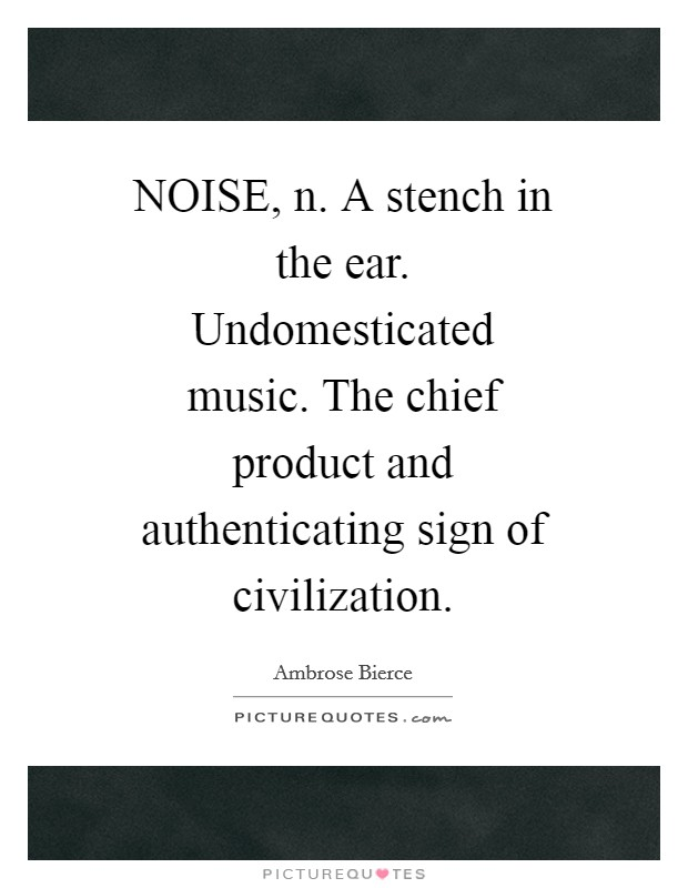 NOISE, n. A stench in the ear. Undomesticated music. The chief product and authenticating sign of civilization Picture Quote #1