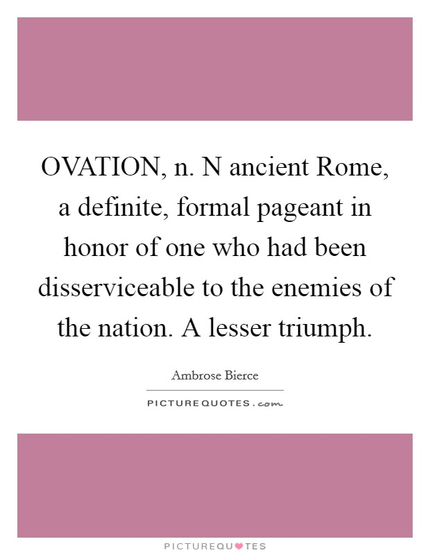 OVATION, n. N ancient Rome, a definite, formal pageant in honor of one who had been disserviceable to the enemies of the nation. A lesser triumph Picture Quote #1