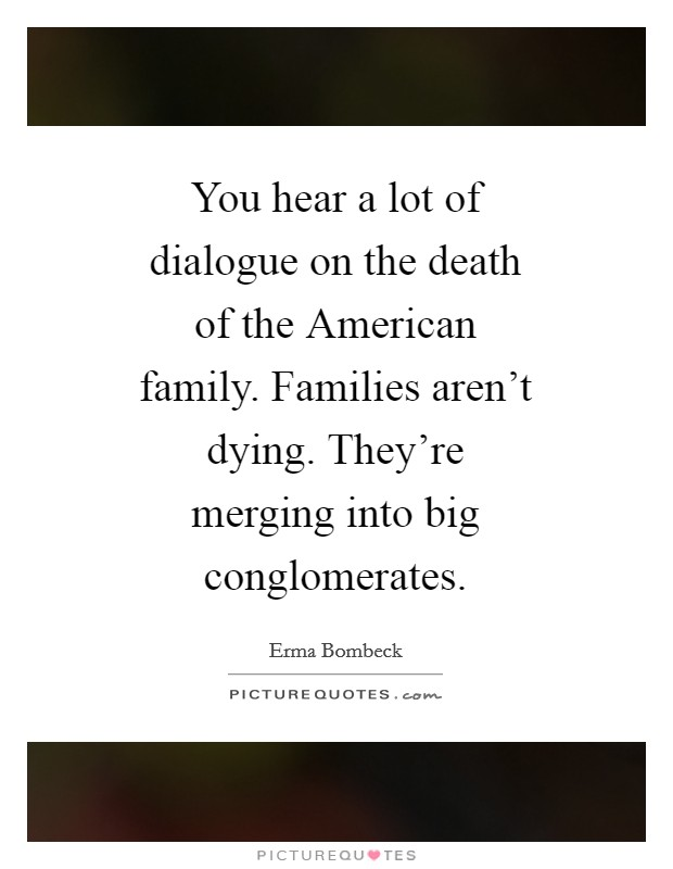 You hear a lot of dialogue on the death of the American family. Families aren't dying. They're merging into big conglomerates Picture Quote #1