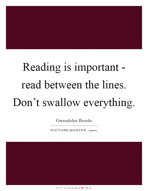 Reading is important - read between the lines. Don't swallow everything Picture Quote #1