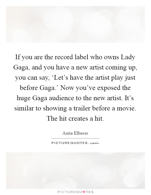 If you are the record label who owns Lady Gaga, and you have a new artist coming up, you can say, 'Let's have the artist play just before Gaga.' Now you've exposed the huge Gaga audience to the new artist. It's similar to showing a trailer before a movie. The hit creates a hit Picture Quote #1