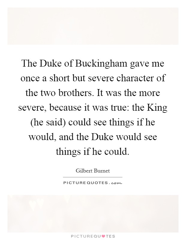 The Duke of Buckingham gave me once a short but severe character of the two brothers. It was the more severe, because it was true: the King (he said) could see things if he would, and the Duke would see things if he could Picture Quote #1