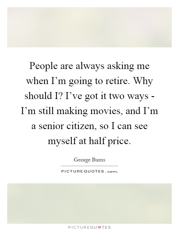 People are always asking me when I'm going to retire. Why should I? I've got it two ways - I'm still making movies, and I'm a senior citizen, so I can see myself at half price Picture Quote #1