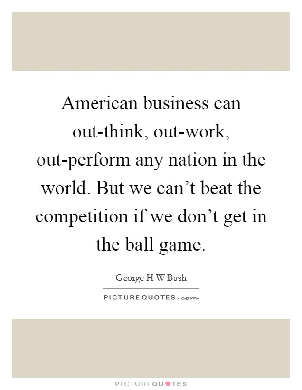 American business can out-think, out-work, out-perform any nation in the world. But we can't beat the competition if we don't get in the ball game Picture Quote #1