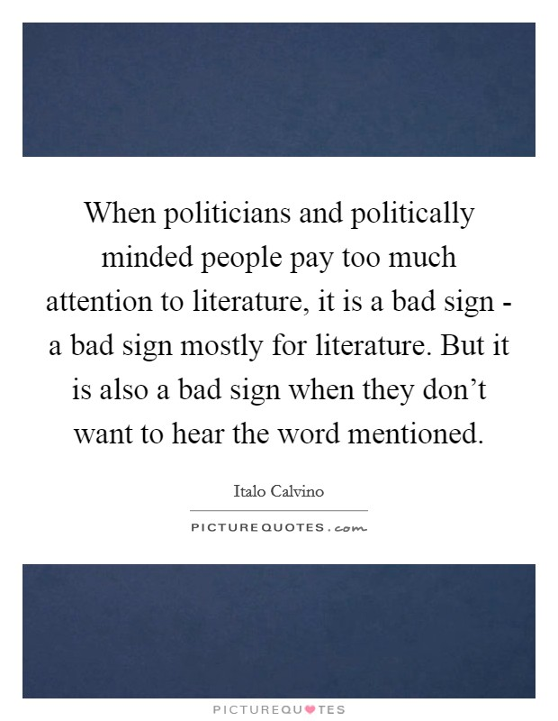 When politicians and politically minded people pay too much attention to literature, it is a bad sign - a bad sign mostly for literature. But it is also a bad sign when they don't want to hear the word mentioned Picture Quote #1