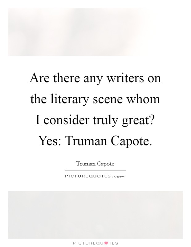 Are there any writers on the literary scene whom I consider truly great? Yes: Truman Capote Picture Quote #1
