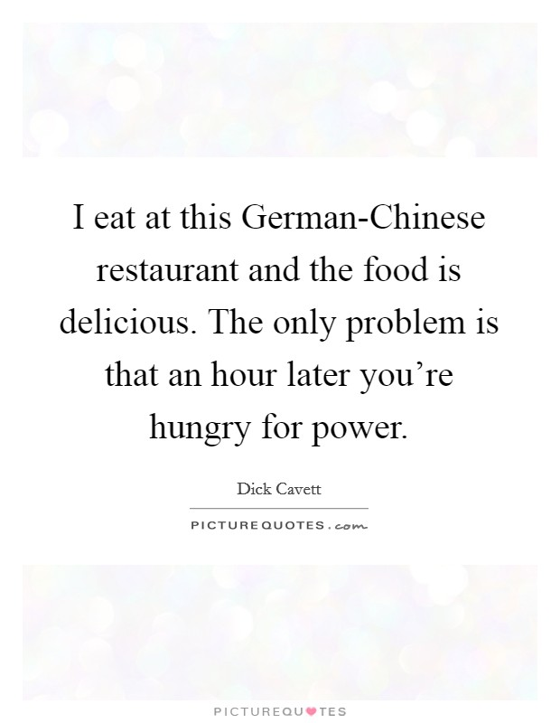I eat at this German-Chinese restaurant and the food is delicious. The only problem is that an hour later you're hungry for power Picture Quote #1
