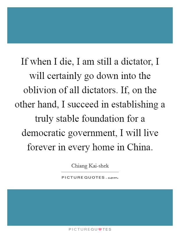 If when I die, I am still a dictator, I will certainly go down into the oblivion of all dictators. If, on the other hand, I succeed in establishing a truly stable foundation for a democratic government, I will live forever in every home in China Picture Quote #1