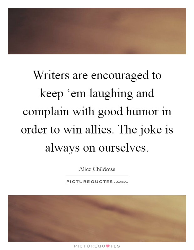 Writers are encouraged to keep 'em laughing and complain with good humor in order to win allies. The joke is always on ourselves Picture Quote #1