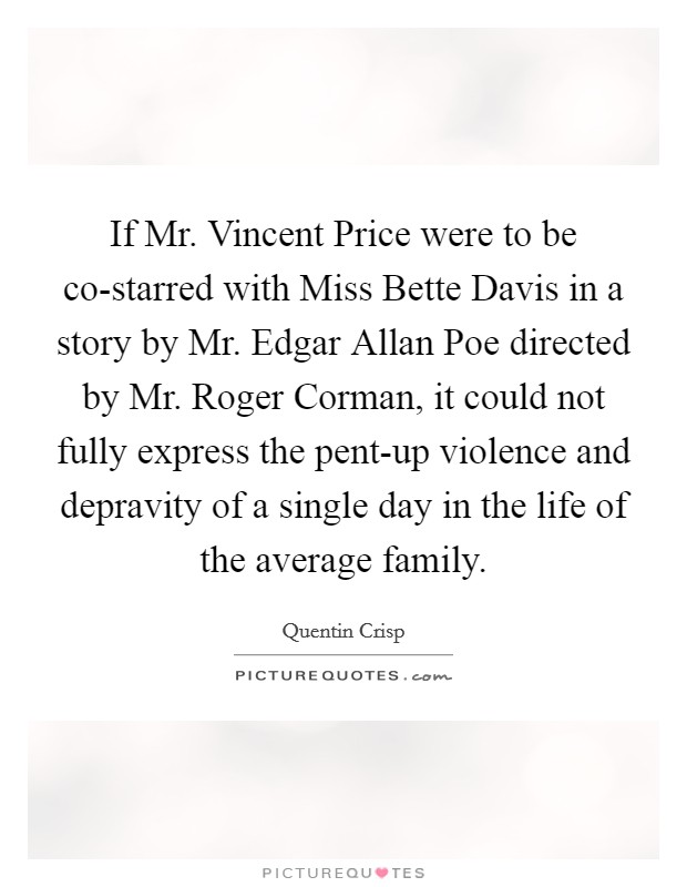 If Mr. Vincent Price were to be co-starred with Miss Bette Davis in a story by Mr. Edgar Allan Poe directed by Mr. Roger Corman, it could not fully express the pent-up violence and depravity of a single day in the life of the average family Picture Quote #1