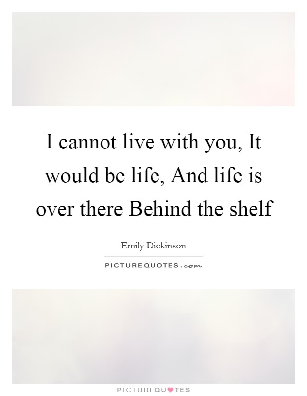 I cannot live with you, It would be life, And life is over there Behind the shelf Picture Quote #1