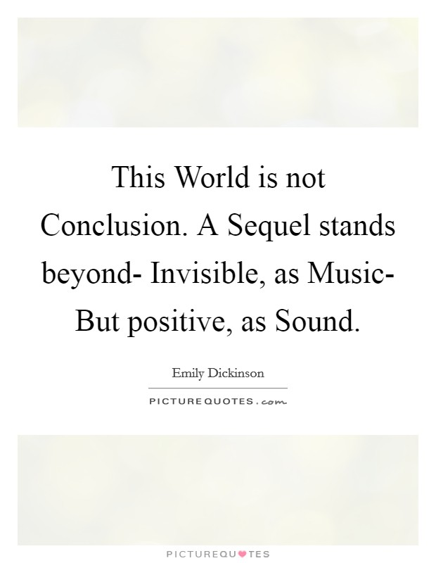 This World is not Conclusion. A Sequel stands beyond- Invisible, as Music- But positive, as Sound Picture Quote #1