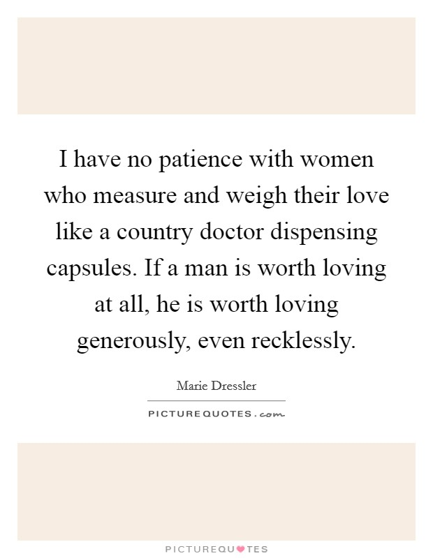 I have no patience with women who measure and weigh their love like a country doctor dispensing capsules. If a man is worth loving at all, he is worth loving generously, even recklessly Picture Quote #1