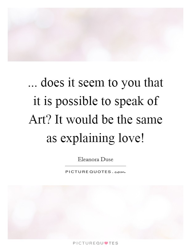 ... does it seem to you that it is possible to speak of Art? It would be the same as explaining love! Picture Quote #1