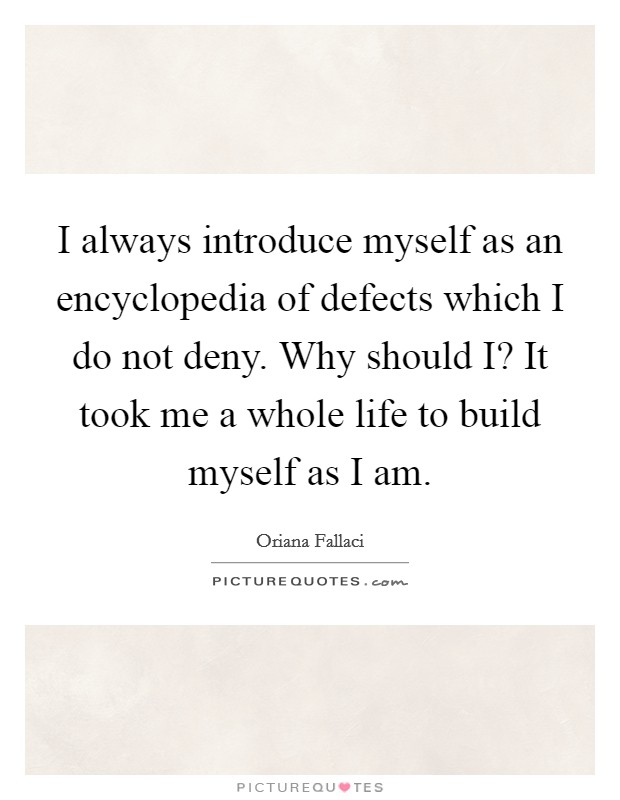 I always introduce myself as an encyclopedia of defects which I do not deny. Why should I? It took me a whole life to build myself as I am Picture Quote #1
