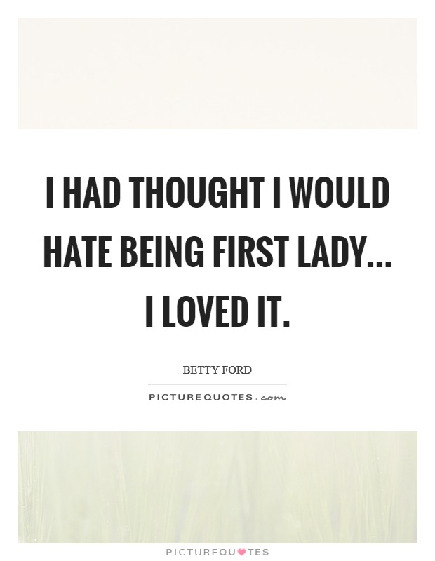 I had thought I would hate being First Lady... I loved it Picture Quote #1