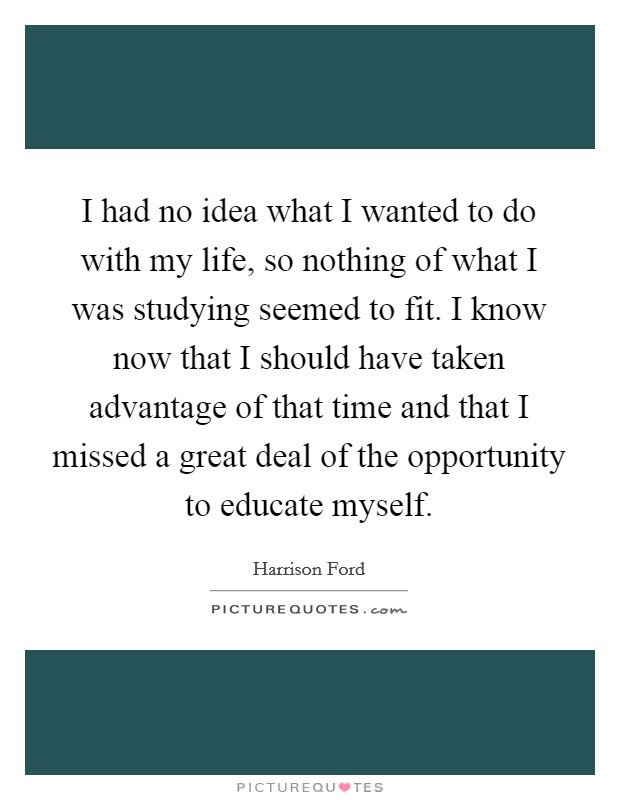 I had no idea what I wanted to do with my life, so nothing of what I was studying seemed to fit. I know now that I should have taken advantage of that time and that I missed a great deal of the opportunity to educate myself Picture Quote #1