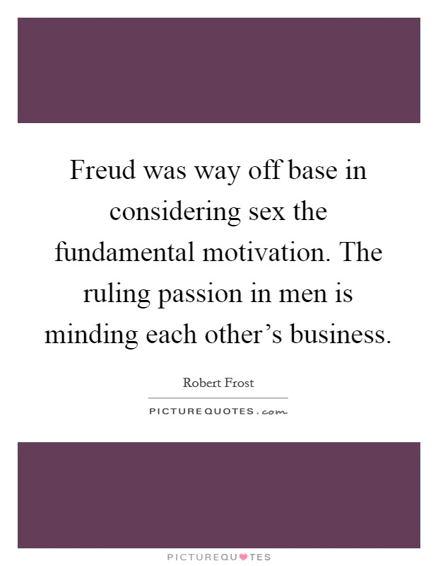 Freud was way off base in considering sex the fundamental motivation. The ruling passion in men is minding each other's business Picture Quote #1