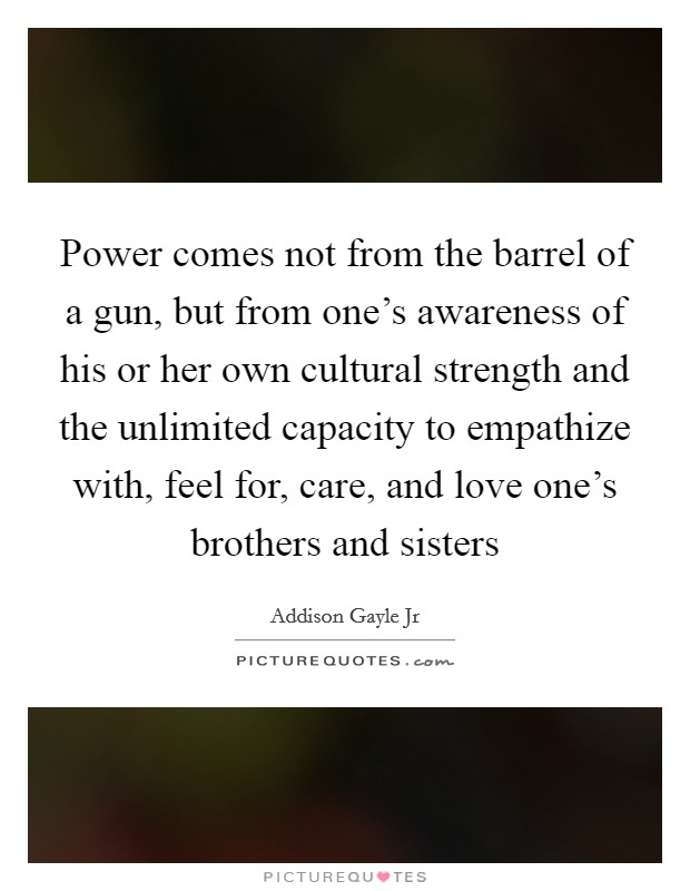 Power comes not from the barrel of a gun, but from one's awareness of his or her own cultural strength and the unlimited capacity to empathize with, feel for, care, and love one's brothers and sisters Picture Quote #1
