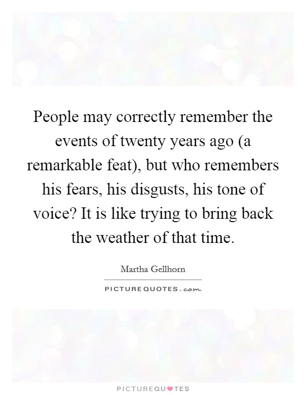 People may correctly remember the events of twenty years ago (a remarkable feat), but who remembers his fears, his disgusts, his tone of voice? It is like trying to bring back the weather of that time Picture Quote #1