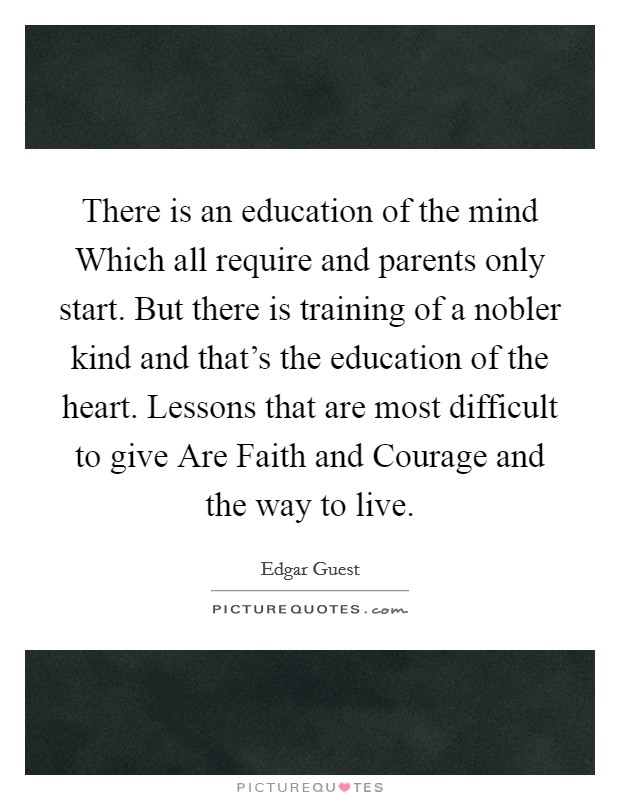 There is an education of the mind Which all require and parents only start. But there is training of a nobler kind and that's the education of the heart. Lessons that are most difficult to give Are Faith and Courage and the way to live Picture Quote #1