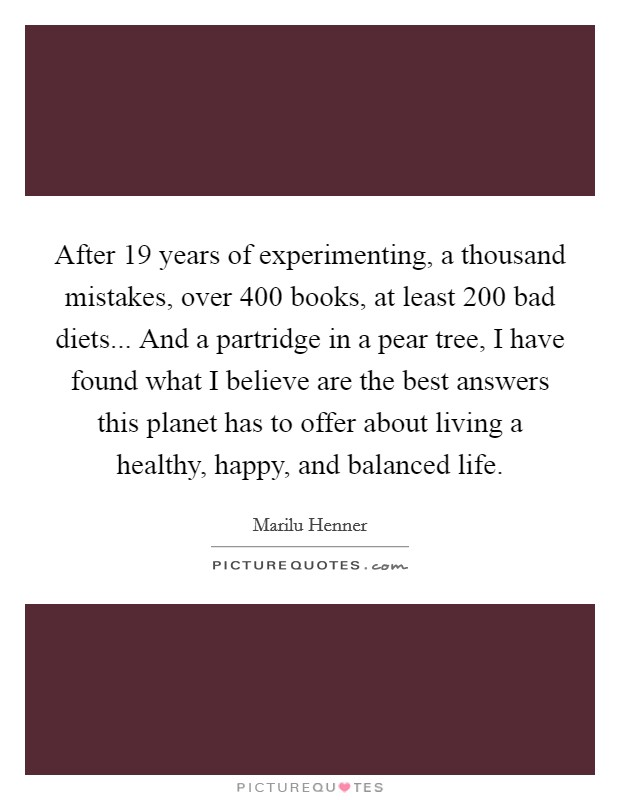 After 19 years of experimenting, a thousand mistakes, over 400 books, at least 200 bad diets... And a partridge in a pear tree, I have found what I believe are the best answers this planet has to offer about living a healthy, happy, and balanced life Picture Quote #1