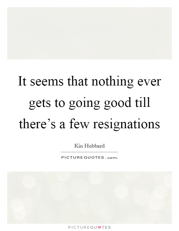 It seems that nothing ever gets to going good till there's a few resignations Picture Quote #1