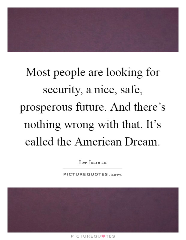 Most people are looking for security, a nice, safe, prosperous future. And there's nothing wrong with that. It's called the American Dream Picture Quote #1