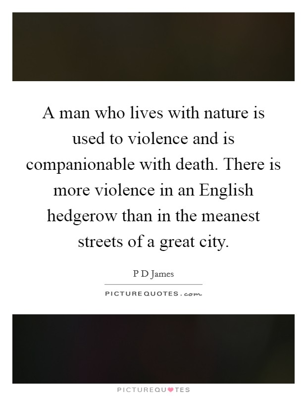 A man who lives with nature is used to violence and is companionable with death. There is more violence in an English hedgerow than in the meanest streets of a great city Picture Quote #1