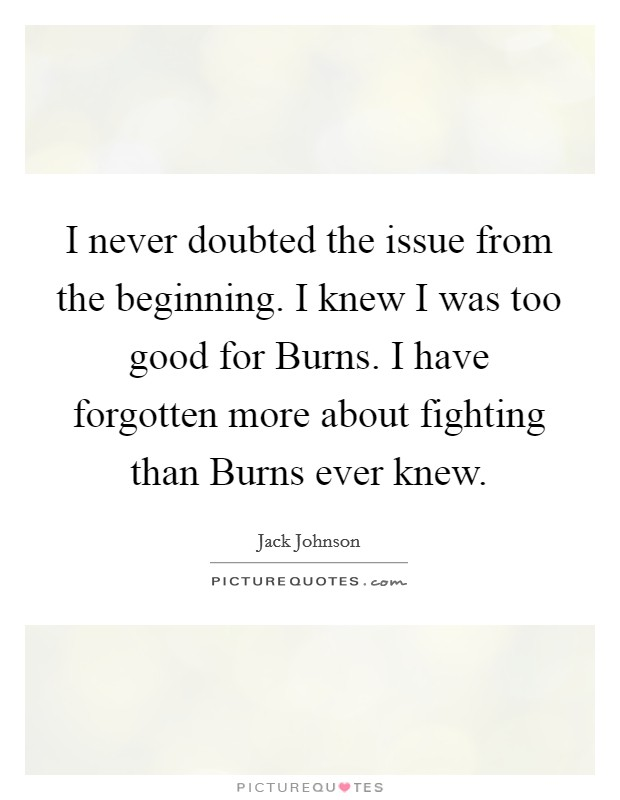 I never doubted the issue from the beginning. I knew I was too good for Burns. I have forgotten more about fighting than Burns ever knew Picture Quote #1