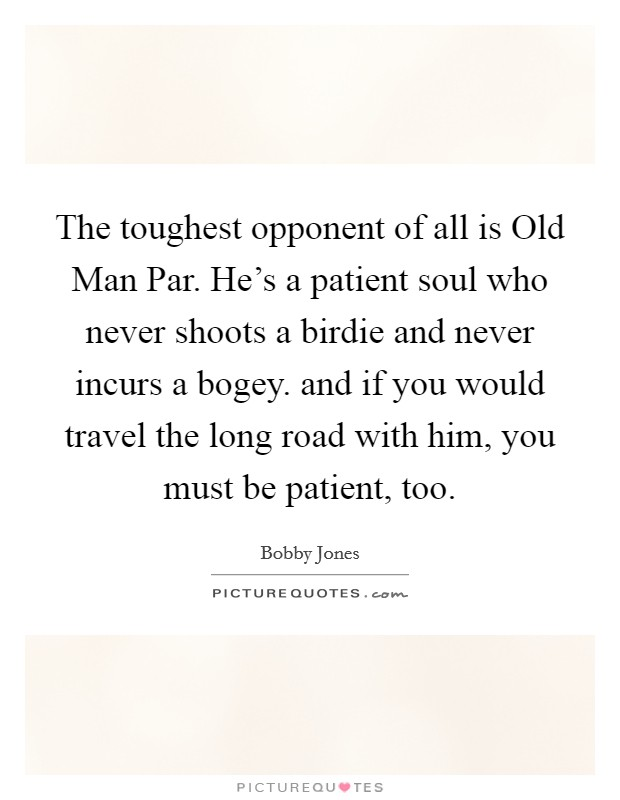 The toughest opponent of all is Old Man Par. He's a patient soul who never shoots a birdie and never incurs a bogey. and if you would travel the long road with him, you must be patient, too Picture Quote #1