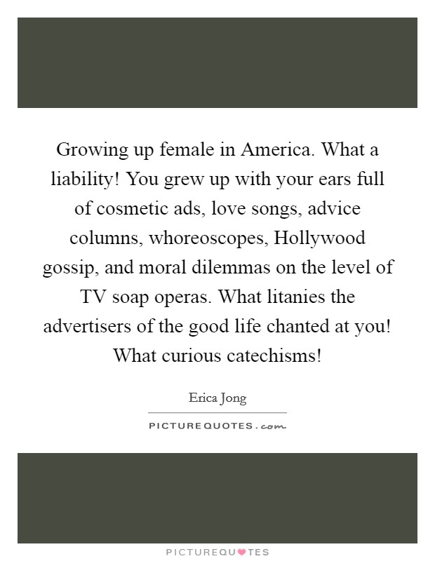 Growing up female in America. What a liability! You grew up with your ears full of cosmetic ads, love songs, advice columns, whoreoscopes, Hollywood gossip, and moral dilemmas on the level of TV soap operas. What litanies the advertisers of the good life chanted at you! What curious catechisms! Picture Quote #1