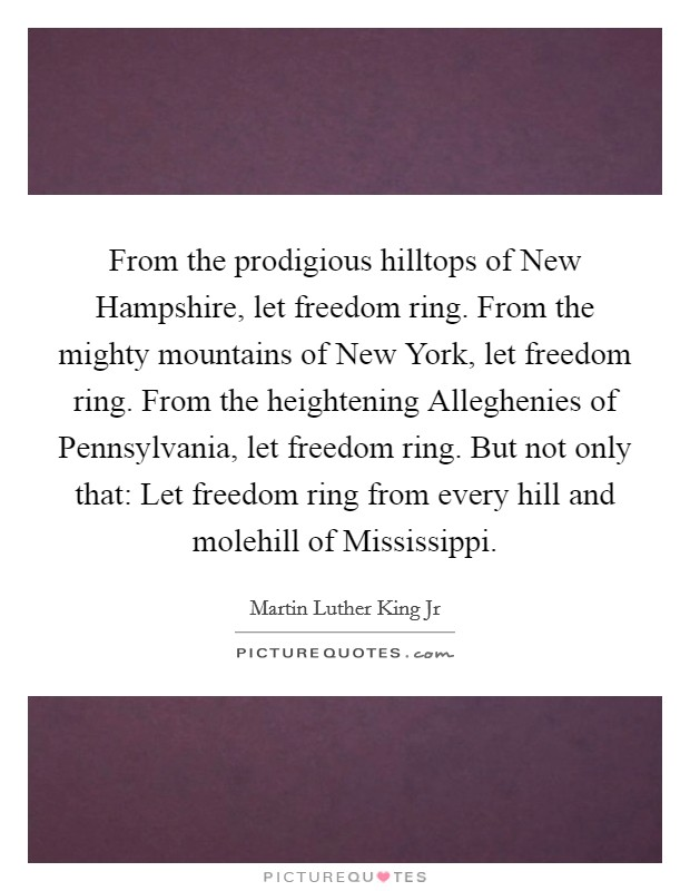 From the prodigious hilltops of New Hampshire, let freedom ring. From the mighty mountains of New York, let freedom ring. From the heightening Alleghenies of Pennsylvania, let freedom ring. But not only that: Let freedom ring from every hill and molehill of Mississippi Picture Quote #1