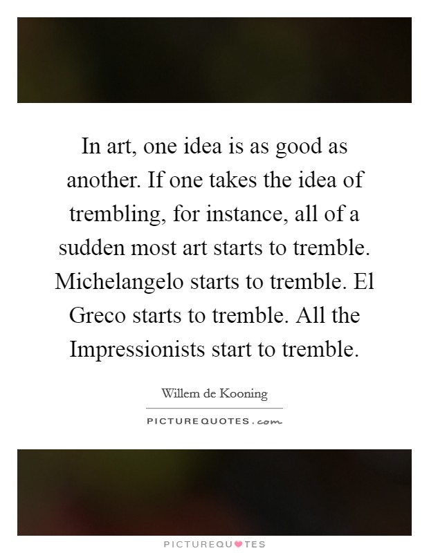 In art, one idea is as good as another. If one takes the idea of trembling, for instance, all of a sudden most art starts to tremble. Michelangelo starts to tremble. El Greco starts to tremble. All the Impressionists start to tremble Picture Quote #1