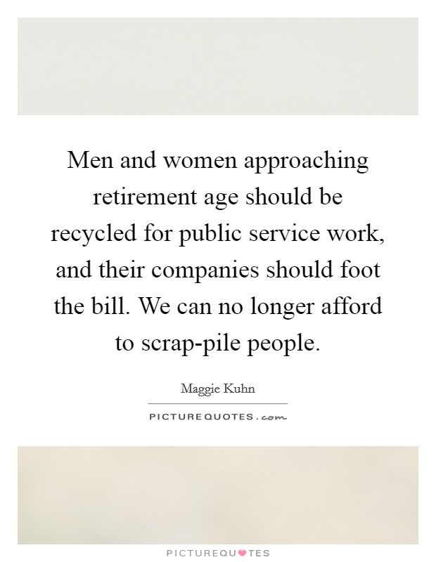 Men and women approaching retirement age should be recycled for public service work, and their companies should foot the bill. We can no longer afford to scrap-pile people Picture Quote #1