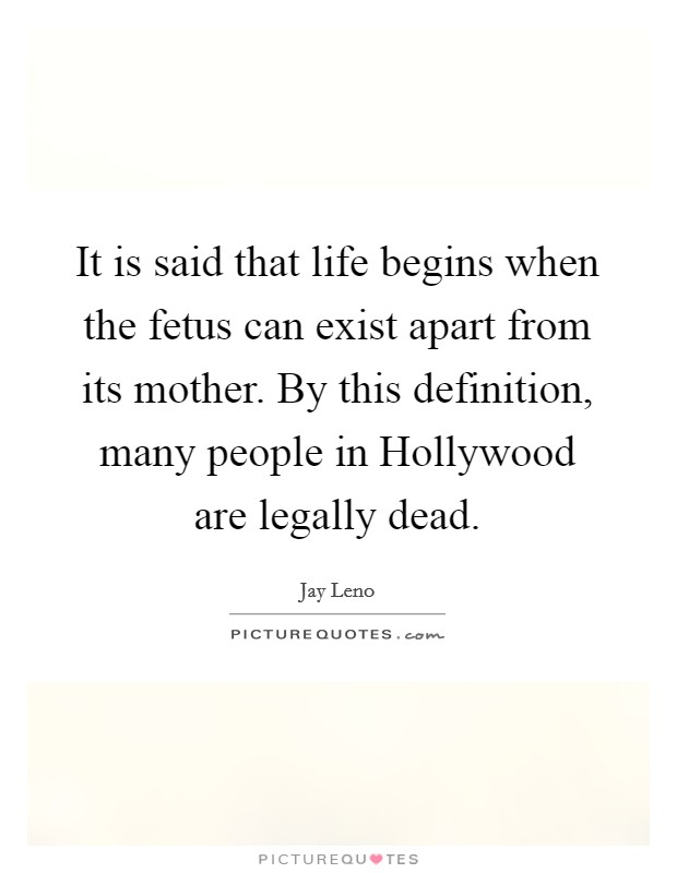 It is said that life begins when the fetus can exist apart from its mother. By this definition, many people in Hollywood are legally dead Picture Quote #1