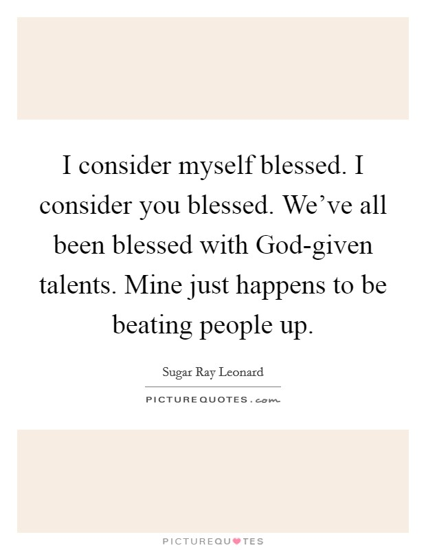 I consider myself blessed. I consider you blessed. We've all been blessed with God-given talents. Mine just happens to be beating people up Picture Quote #1