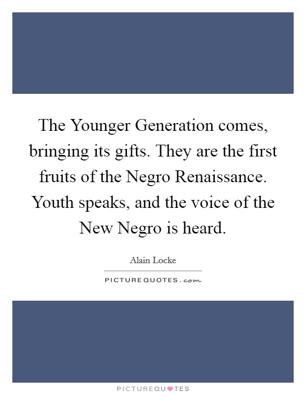 The Younger Generation comes, bringing its gifts. They are the first fruits of the Negro Renaissance. Youth speaks, and the voice of the New Negro is heard Picture Quote #1
