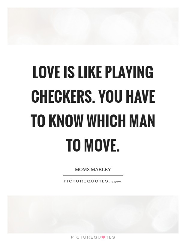 LOVE is like Playing Checkers. You have to know which Man to MOVE Picture Quote #1