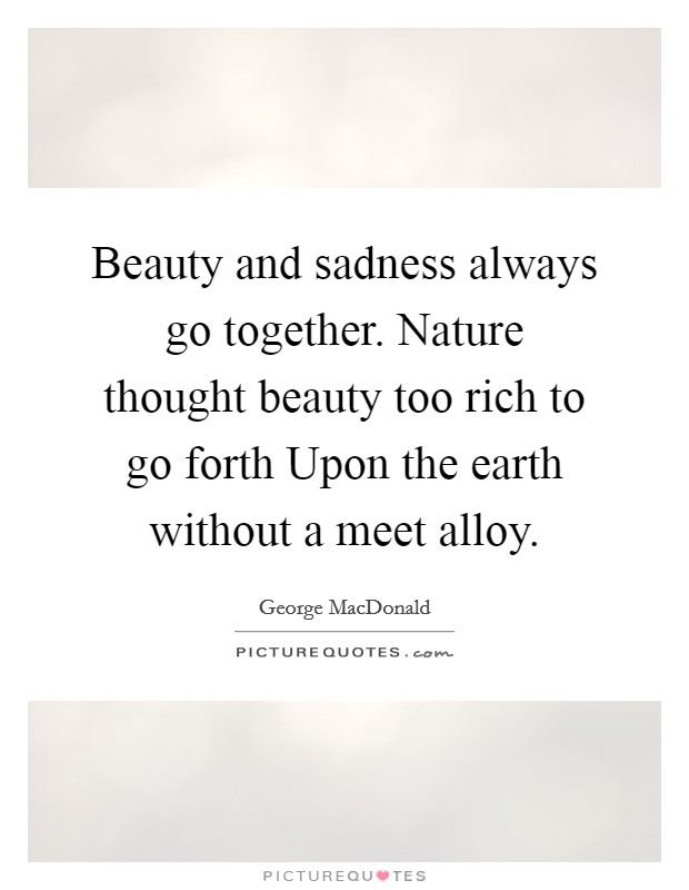 Beauty and sadness always go together. Nature thought beauty too rich to go forth Upon the earth without a meet alloy Picture Quote #1