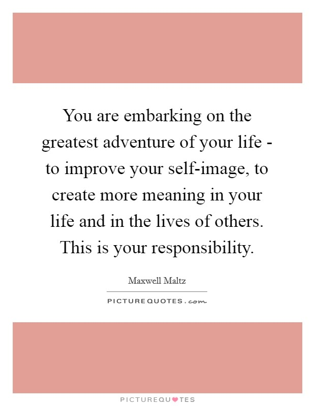 You are embarking on the greatest adventure of your life - to improve your self-image, to create more meaning in your life and in the lives of others. This is your responsibility Picture Quote #1